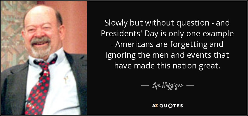 Slowly but without question - and Presidents' Day is only one example - Americans are forgetting and ignoring the men and events that have made this nation great. - Lyn Nofziger