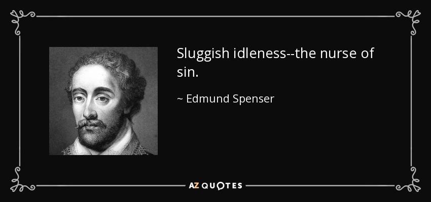 Sluggish idleness--the nurse of sin. - Edmund Spenser