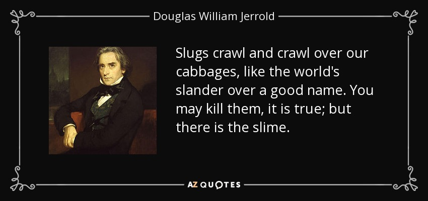 Slugs crawl and crawl over our cabbages, like the world's slander over a good name. You may kill them, it is true; but there is the slime. - Douglas William Jerrold