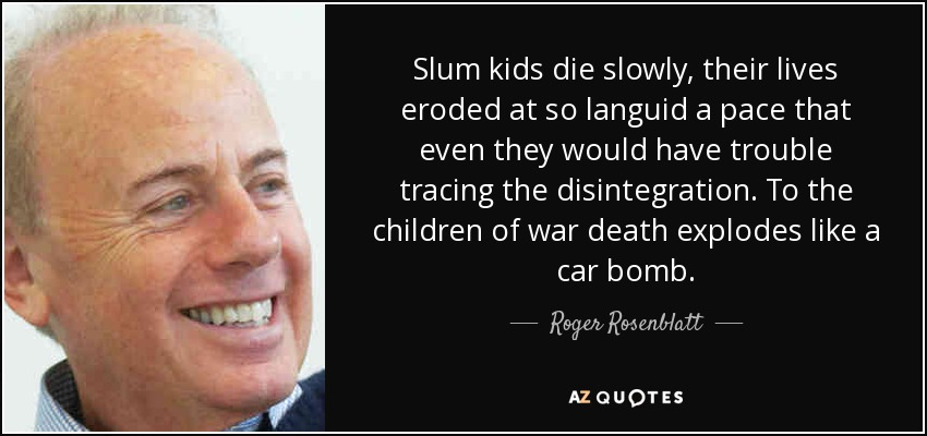 Slum kids die slowly, their lives eroded at so languid a pace that even they would have trouble tracing the disintegration. To the children of war death explodes like a car bomb. - Roger Rosenblatt