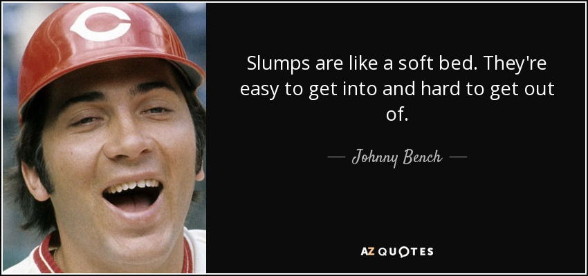Slumps are like a soft bed. They're easy to get into and hard to get out of. - Johnny Bench