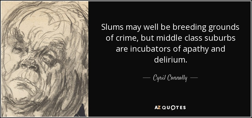 Slums may well be breeding grounds of crime, but middle class suburbs are incubators of apathy and delirium. - Cyril Connolly
