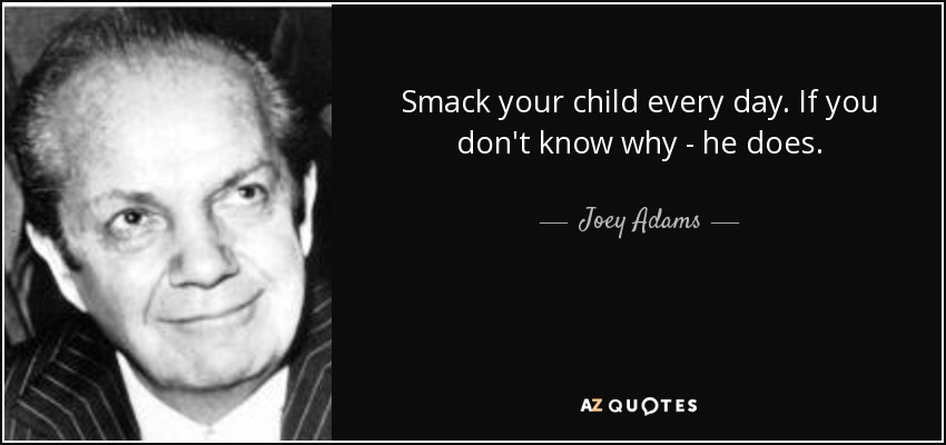 Smack your child every day. If you don't know why - he does. - Joey Adams