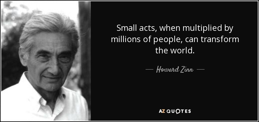 Small acts, when multiplied by millions of people, can transform the world. - Howard Zinn