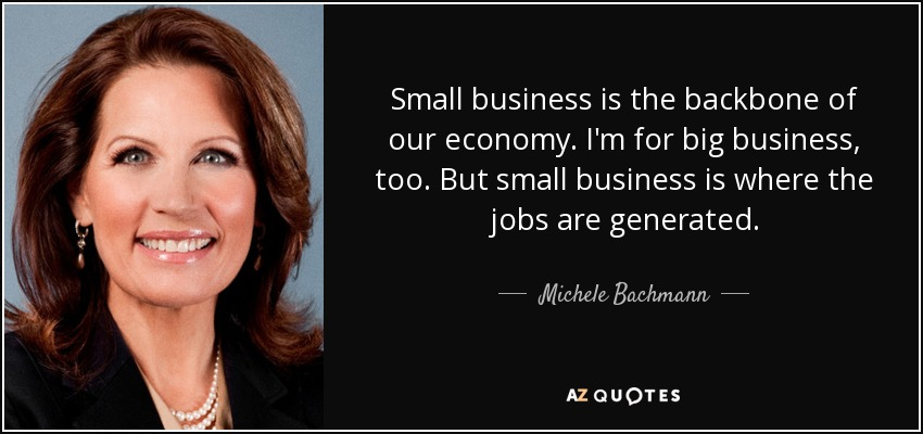 Small business is the backbone of our economy. I'm for big business, too. But small business is where the jobs are generated. - Michele Bachmann
