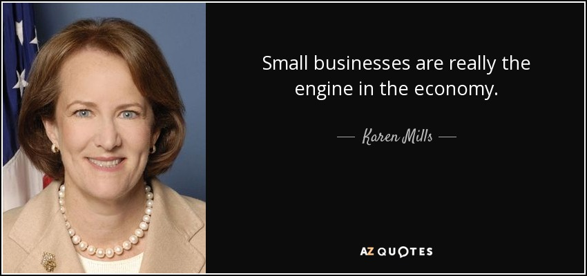 Small businesses are really the engine in the economy. - Karen Mills