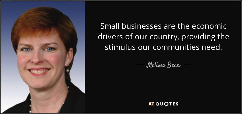 Small businesses are the economic drivers of our country, providing the stimulus our communities need. - Melissa Bean