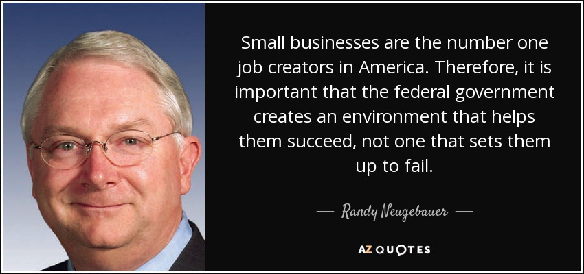 Small businesses are the number one job creators in America. Therefore, it is important that the federal government creates an environment that helps them succeed, not one that sets them up to fail. - Randy Neugebauer