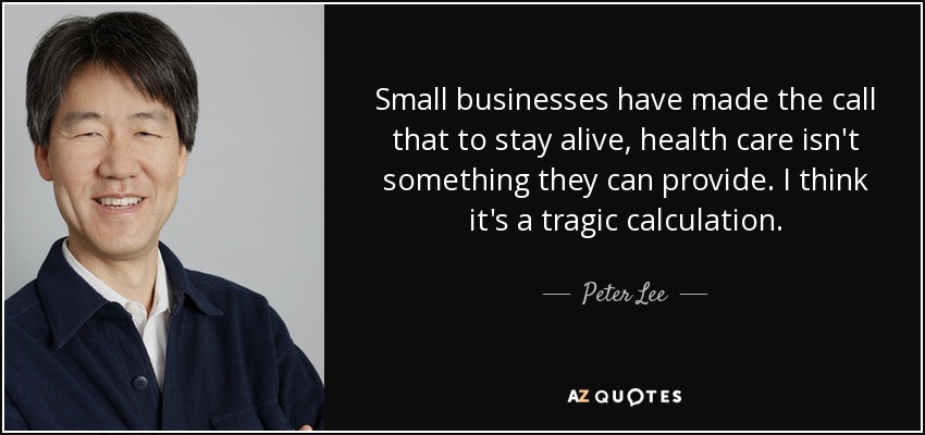 Small businesses have made the call that to stay alive, health care isn't something they can provide. I think it's a tragic calculation. - Peter Lee