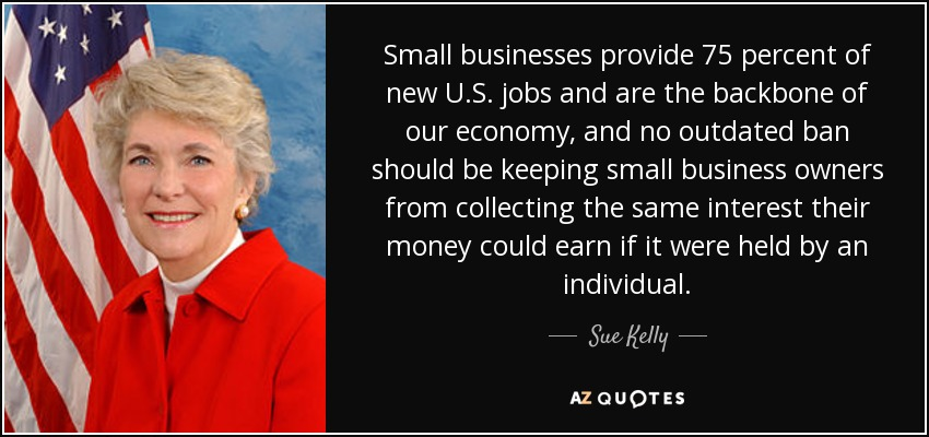 Small businesses provide 75 percent of new U.S. jobs and are the backbone of our economy, and no outdated ban should be keeping small business owners from collecting the same interest their money could earn if it were held by an individual. - Sue Kelly