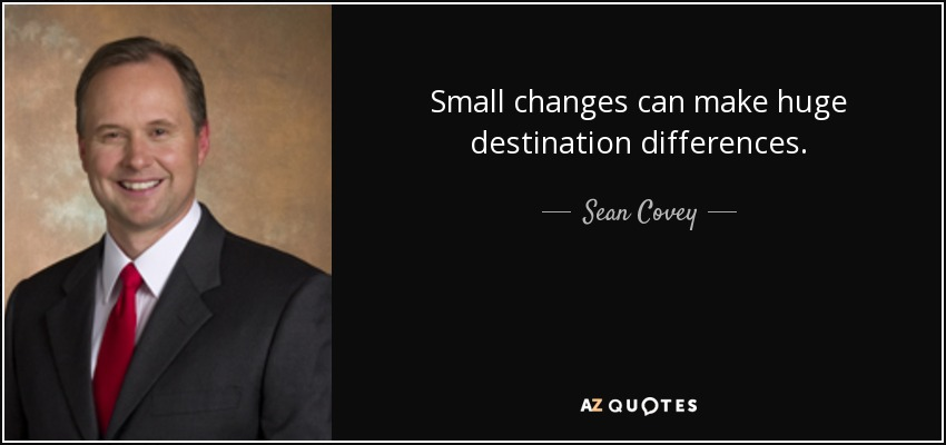 Small changes can make huge destination differences. - Sean Covey