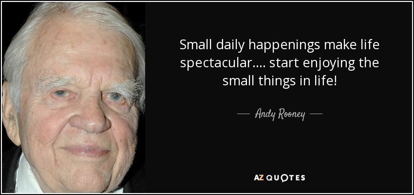 Small daily happenings make life spectacular.... start enjoying the small things in life! - Andy Rooney