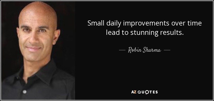 Small daily improvements over time lead to stunning results. - Robin Sharma