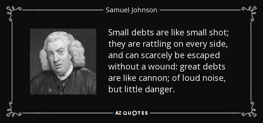 Small debts are like small shot; they are rattling on every side, and can scarcely be escaped without a wound: great debts are like cannon; of loud noise, but little danger. - Samuel Johnson