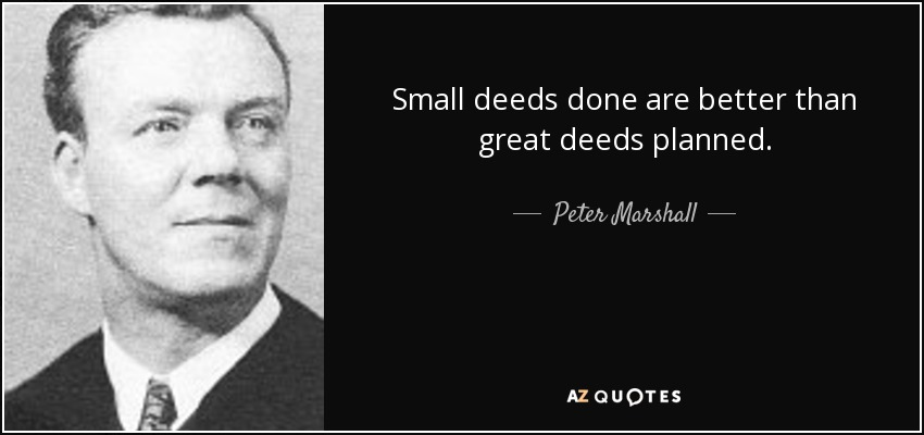 Small deeds done are better than great deeds planned. - Peter Marshall