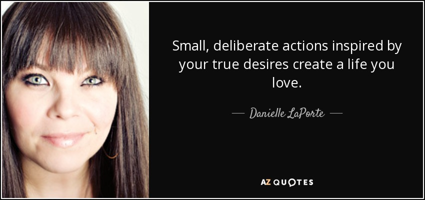 Small, deliberate actions inspired by your true desires create a life you love. - Danielle LaPorte