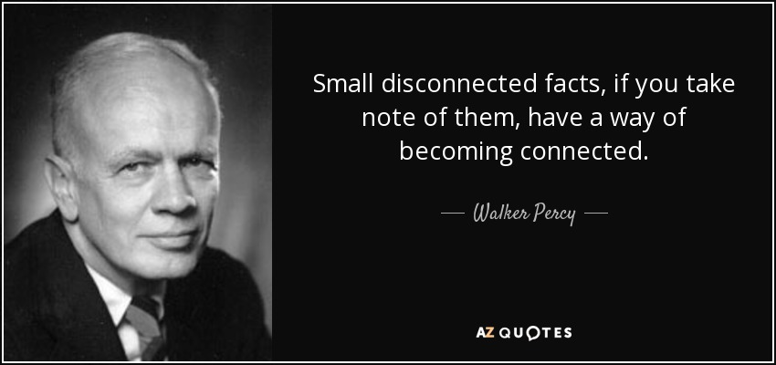 Small disconnected facts, if you take note of them, have a way of becoming connected. - Walker Percy