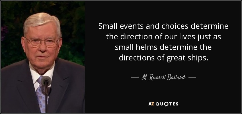 Small events and choices determine the direction of our lives just as small helms determine the directions of great ships. - M. Russell Ballard