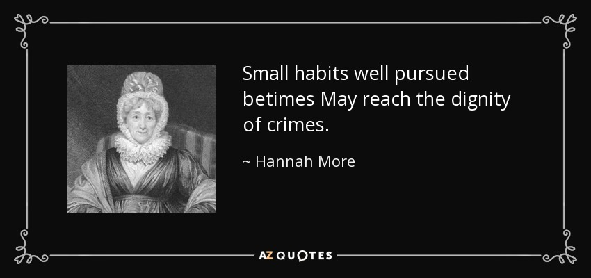 Small habits well pursued betimes May reach the dignity of crimes. - Hannah More
