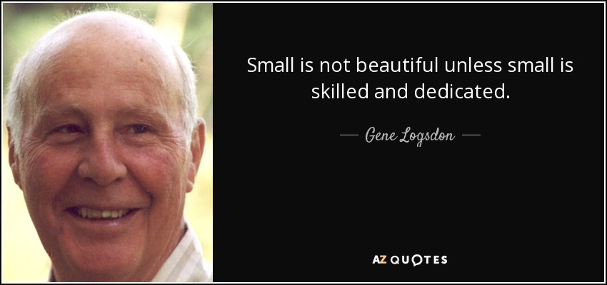 Small is not beautiful unless small is skilled and dedicated. - Gene Logsdon