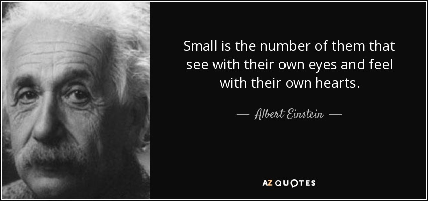 Small is the number of them that see with their own eyes and feel with their own hearts. - Albert Einstein