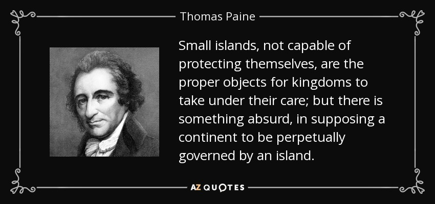 Small islands, not capable of protecting themselves, are the proper objects for kingdoms to take under their care; but there is something absurd, in supposing a continent to be perpetually governed by an island. - Thomas Paine