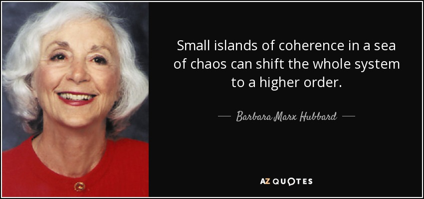 Small islands of coherence in a sea of chaos can shift the whole system to a higher order. - Barbara Marx Hubbard