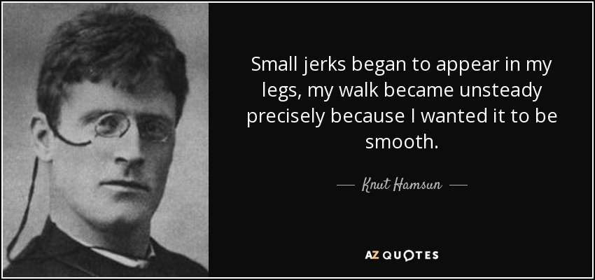 Small jerks began to appear in my legs, my walk became unsteady precisely because I wanted it to be smooth. - Knut Hamsun