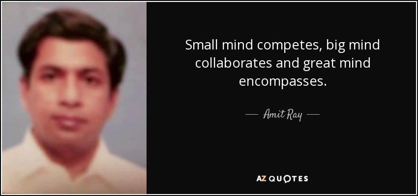 Small mind competes, big mind collaborates and great mind encompasses. - Amit Ray