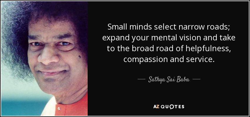 Small minds select narrow roads; expand your mental vision and take to the broad road of helpfulness, compassion and service. - Sathya Sai Baba