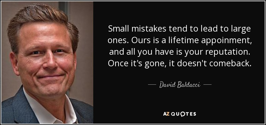 Small mistakes tend to lead to large ones. Ours is a lifetime appoinment, and all you have is your reputation. Once it's gone, it doesn't comeback. - David Baldacci