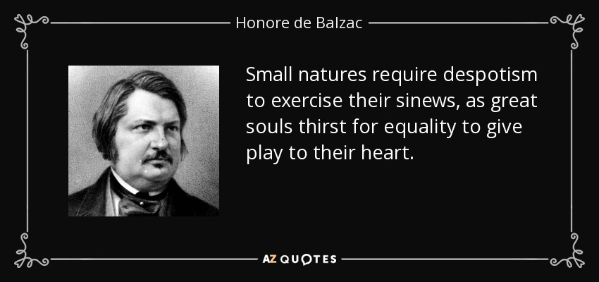 Small natures require despotism to exercise their sinews, as great souls thirst for equality to give play to their heart. - Honore de Balzac