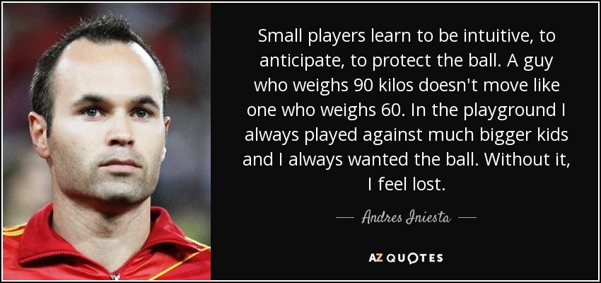 Small players learn to be intuitive, to anticipate, to protect the ball. A guy who weighs 90 kilos doesn't move like one who weighs 60. In the playground I always played against much bigger kids and I always wanted the ball. Without it, I feel lost. - Andres Iniesta