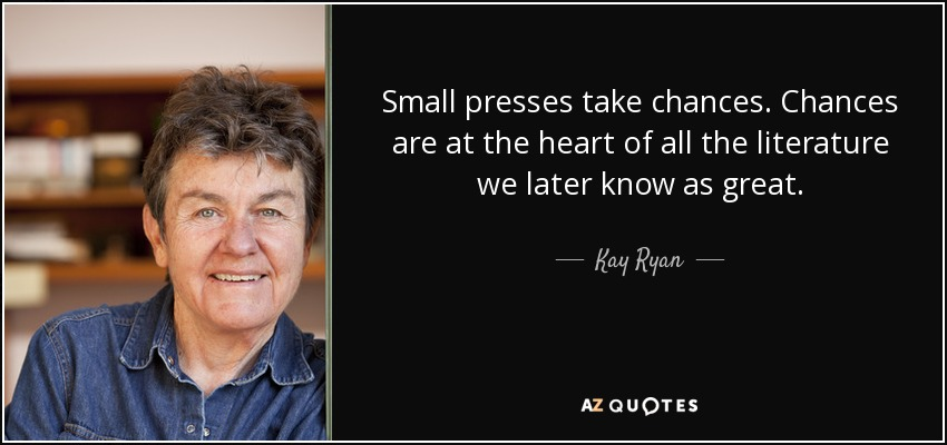 Small presses take chances. Chances are at the heart of all the literature we later know as great. - Kay Ryan