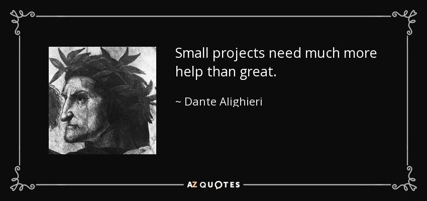 Small projects need much more help than great. - Dante Alighieri
