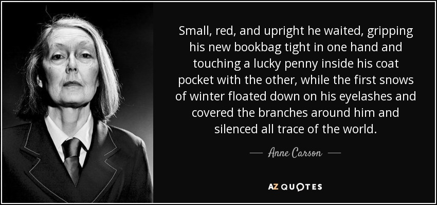 Small, red, and upright he waited, gripping his new bookbag tight in one hand and touching a lucky penny inside his coat pocket with the other, while the first snows of winter floated down on his eyelashes and covered the branches around him and silenced all trace of the world. - Anne Carson