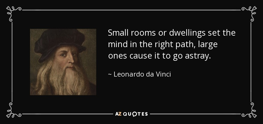 Small rooms or dwellings set the mind in the right path, large ones cause it to go astray. - Leonardo da Vinci
