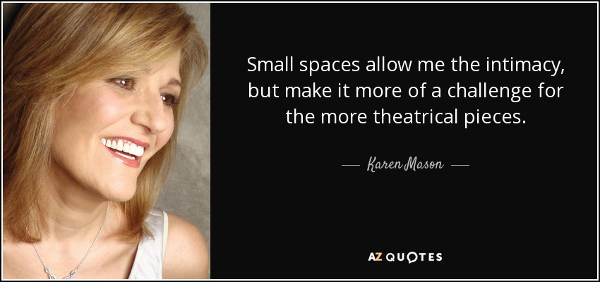 Small spaces allow me the intimacy, but make it more of a challenge for the more theatrical pieces. - Karen Mason