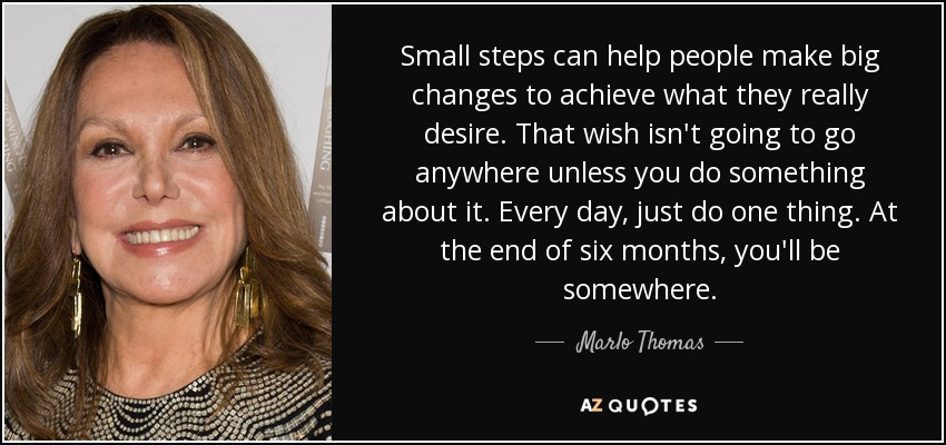 Small steps can help people make big changes to achieve what they really desire. That wish isn't going to go anywhere unless you do something about it. Every day, just do one thing. At the end of six months, you'll be somewhere. - Marlo Thomas