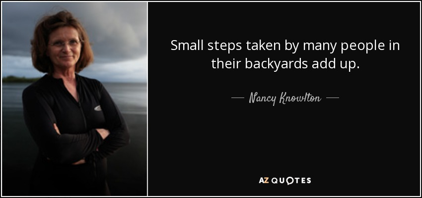 Small steps taken by many people in their backyards add up. - Nancy Knowlton