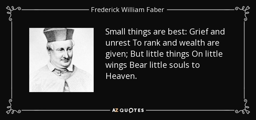 Small things are best: Grief and unrest To rank and wealth are given; But little things On little wings Bear little souls to Heaven. - Frederick William Faber