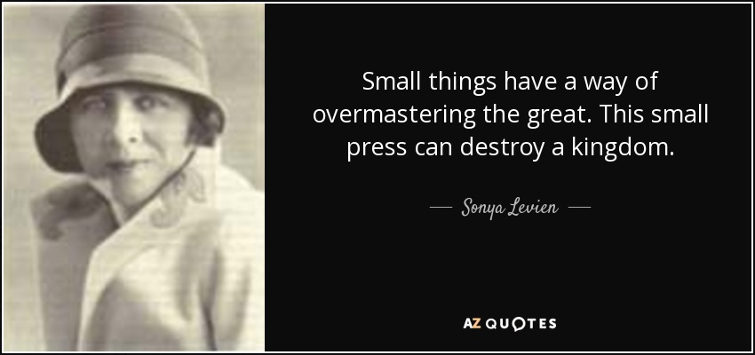Small things have a way of overmastering the great. This small press can destroy a kingdom. - Sonya Levien