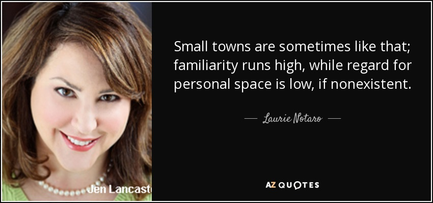 Small towns are sometimes like that; familiarity runs high, while regard for personal space is low, if nonexistent. - Laurie Notaro