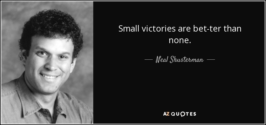 Small victories are better than none. - Neal Shusterman