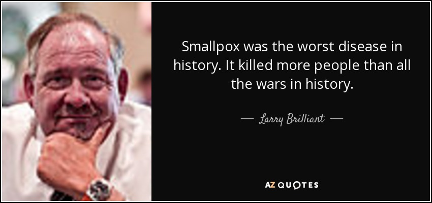 Smallpox was the worst disease in history. It killed more people than all the wars in history. - Larry Brilliant