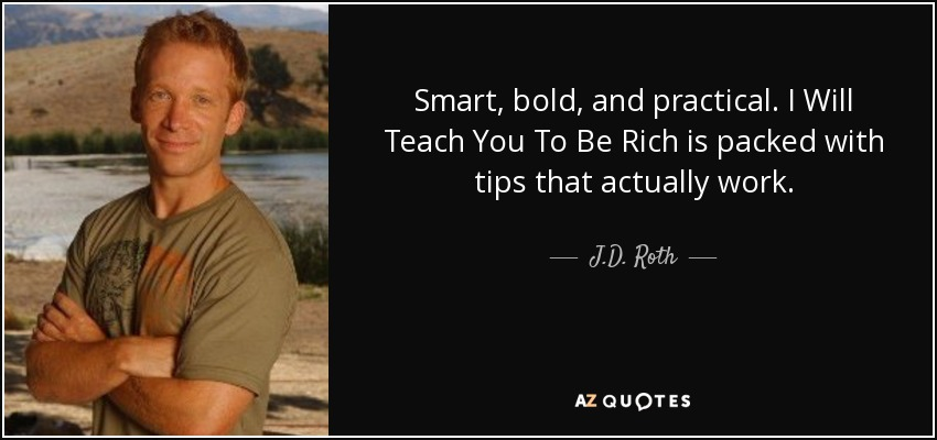 Smart, bold, and practical. I Will Teach You To Be Rich is packed with tips that actually work. - J.D. Roth