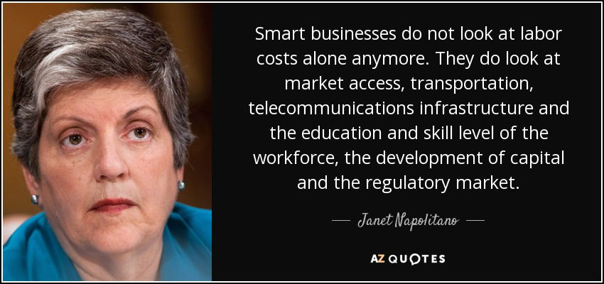 Smart businesses do not look at labor costs alone anymore. They do look at market access, transportation, telecommunications infrastructure and the education and skill level of the workforce, the development of capital and the regulatory market. - Janet Napolitano