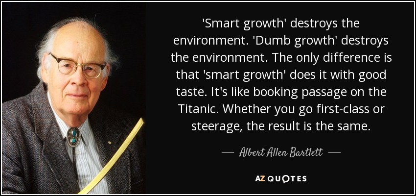 'Smart growth' destroys the environment. 'Dumb growth' destroys the environment. The only difference is that 'smart growth' does it with good taste. It's like booking passage on the Titanic. Whether you go first-class or steerage, the result is the same. - Albert Allen Bartlett