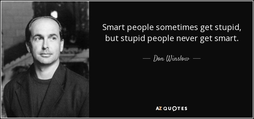 Smart people sometimes get stupid, but stupid people never get smart. - Don Winslow