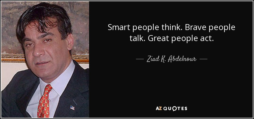 Smart people think. Brave people talk. Great people act. - Ziad K. Abdelnour